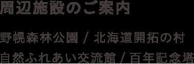 周辺施設のご案内 野幌森林公園 / 北海道開拓の村 /自然ふれあい交流館 / 百年記念塔