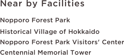 Near by Facilities Nopporo Forest Park/Historical Village of Hokkaido/Nopporo Forest Park Visitors' Center/Centennial Memorial Tower